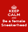 KEEP CALM AND Be a female Sneakerhead - Personalised Poster A4 size