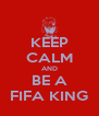 KEEP CALM AND BE A FIFA KING - Personalised Poster A4 size