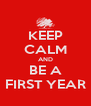 KEEP CALM AND BE A FIRST YEAR - Personalised Poster A4 size