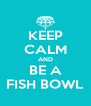 KEEP CALM AND BE A FISH BOWL - Personalised Poster A4 size