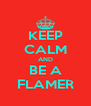 KEEP CALM AND BE A FLAMER - Personalised Poster A4 size