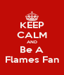 KEEP CALM AND Be A Flames Fan - Personalised Poster A4 size