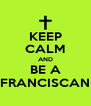 KEEP CALM AND BE A FRANCISCAN - Personalised Poster A4 size