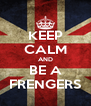 KEEP CALM AND BE A FRENGERS - Personalised Poster A4 size