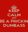 KEEP CALM AND BE A FRICKIN DUMBASS - Personalised Poster A4 size