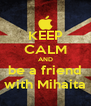 KEEP CALM AND be a friend with Mihaita - Personalised Poster A4 size
