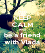 KEEP CALM AND be a friend with Vlada - Personalised Poster A4 size