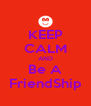 KEEP CALM AND Be A FriendShip - Personalised Poster A4 size