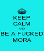 KEEP CALM AND BE A FUCKED MORA - Personalised Poster A4 size