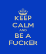 KEEP CALM AND BE A FUCKER - Personalised Poster A4 size
