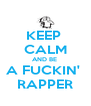KEEP  CALM AND BE  A FUCKIN'  RAPPER - Personalised Poster A4 size