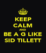 KEEP CALM AND BE A G LIKE SID TILLETT - Personalised Poster A4 size