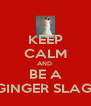 KEEP CALM AND  BE A GINGER SLAG! - Personalised Poster A4 size
