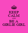 KEEP CALM AND BE A GIRLIE GIRL - Personalised Poster A4 size