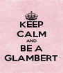 KEEP CALM AND BE A GLAMBERT - Personalised Poster A4 size