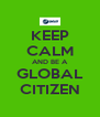 KEEP CALM AND BE A GLOBAL CITIZEN - Personalised Poster A4 size