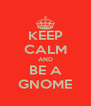 KEEP CALM AND BE A GNOME - Personalised Poster A4 size