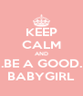 KEEP CALM AND .BE A GOOD. BABYGIRL - Personalised Poster A4 size