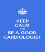 KEEP CALM AND BE A GOOD CARDIOLOGIST - Personalised Poster A4 size