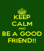 KEEP CALM AND BE A GOOD FRIEND!! - Personalised Poster A4 size