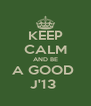 KEEP CALM AND BE A GOOD  J'13  - Personalised Poster A4 size