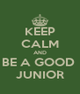 KEEP CALM AND BE A GOOD  JUNIOR - Personalised Poster A4 size