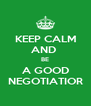 KEEP CALM AND  BE A GOOD NEGOTIATIOR - Personalised Poster A4 size