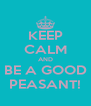 KEEP CALM AND BE A GOOD PEASANT! - Personalised Poster A4 size