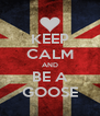 KEEP CALM AND BE A GOOSE - Personalised Poster A4 size