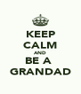 KEEP CALM AND BE A  GRANDAD - Personalised Poster A4 size
