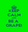 KEEP CALM AND BE A  GRAPE! - Personalised Poster A4 size
