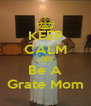 KEEP CALM AND Be A Grate Mom - Personalised Poster A4 size
