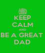 KEEP CALM AND BE A GREAT  DAD - Personalised Poster A4 size