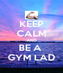 KEEP CALM AND BE A  GYM LAD - Personalised Poster A4 size