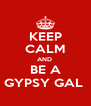 KEEP CALM AND  BE A GYPSY GAL  - Personalised Poster A4 size