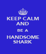 KEEP CALM AND BE A HANDSOME SHARK - Personalised Poster A4 size