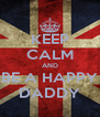 KEEP CALM AND BE A HAPPY DADDY - Personalised Poster A4 size