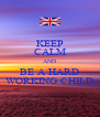 KEEP CALM AND BE A HARD WORKING CHILD - Personalised Poster A4 size