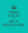 KEEP CALM AND BE A HELEN KIM - Personalised Poster A4 size