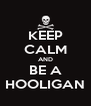 KEEP CALM AND BE A HOOLIGAN - Personalised Poster A4 size