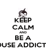 KEEP CALM AND BE A HOUSE ADDICTED - Personalised Poster A4 size