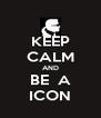 KEEP CALM AND BE  A ICON - Personalised Poster A4 size