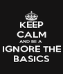 KEEP CALM AND BE A  IGNORE THE BASICS - Personalised Poster A4 size