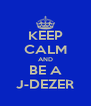 KEEP CALM AND BE A J-DEZER - Personalised Poster A4 size