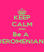 KEEP CALM AND Be A  JEROMENIAN  - Personalised Poster A4 size