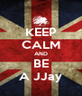 KEEP CALM AND BE A JJay - Personalised Poster A4 size