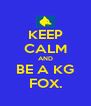 KEEP CALM AND BE A KG FOX. - Personalised Poster A4 size