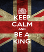 KEEP CALM AND BE A KING - Personalised Poster A4 size