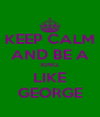 KEEP CALM AND BE A KING LIKE GEORGE - Personalised Poster A4 size