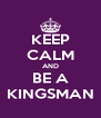 KEEP CALM AND BE A KINGSMAN - Personalised Poster A4 size